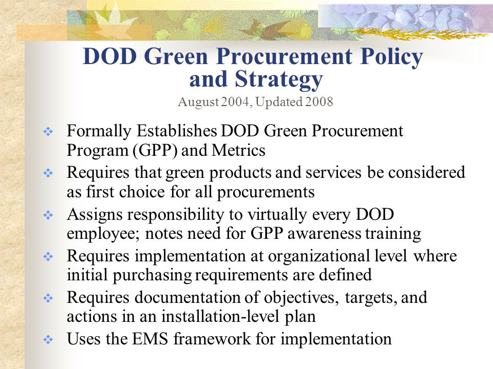 DOD Green Procurement Policy and Strategy  Formally Establishes DOD Green Procurement Program (GPP) and Metrics  Requires that green products and services be considered as first choice for all procurements  Assigns responsibility to virtually every DOD employee; notes need for GPP awareness training  Requires implementation at organizational level where initial purchasing requirements are defined  Requires documentation of objectives, targets, and actions in an installation-level plan  Uses the EMS framework for implementation August 2004, Updated 2008
