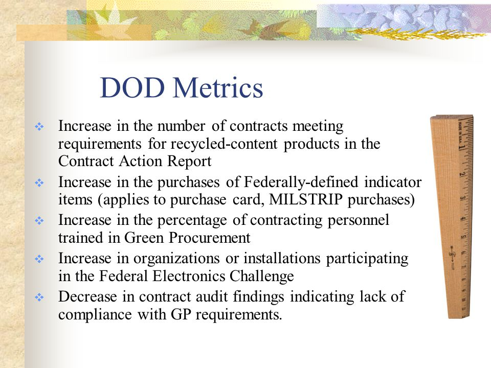 DOD Metrics  Increase in the number of contracts meeting requirements for recycled-content products in the Contract Action Report  Increase in the purchases of Federally-defined indicator items (applies to purchase card, MILSTRIP purchases)  Increase in the percentage of contracting personnel trained in Green Procurement  Increase in organizations or installations participating in the Federal Electronics Challenge  Decrease in contract audit findings indicating lack of compliance with GP requirements.