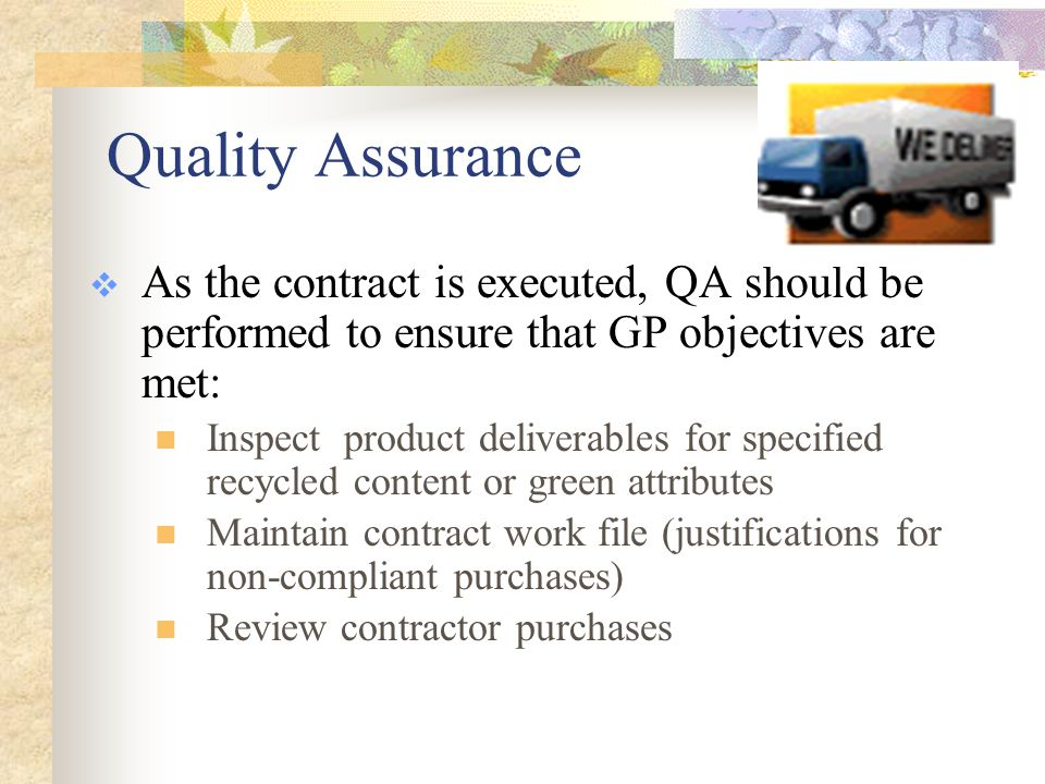 Quality Assurance  As the contract is executed, QA should be performed to ensure that GP objectives are met: Inspect product deliverables for specified recycled content or green attributes Maintain contract work file (justifications for non-compliant purchases) Review contractor purchases