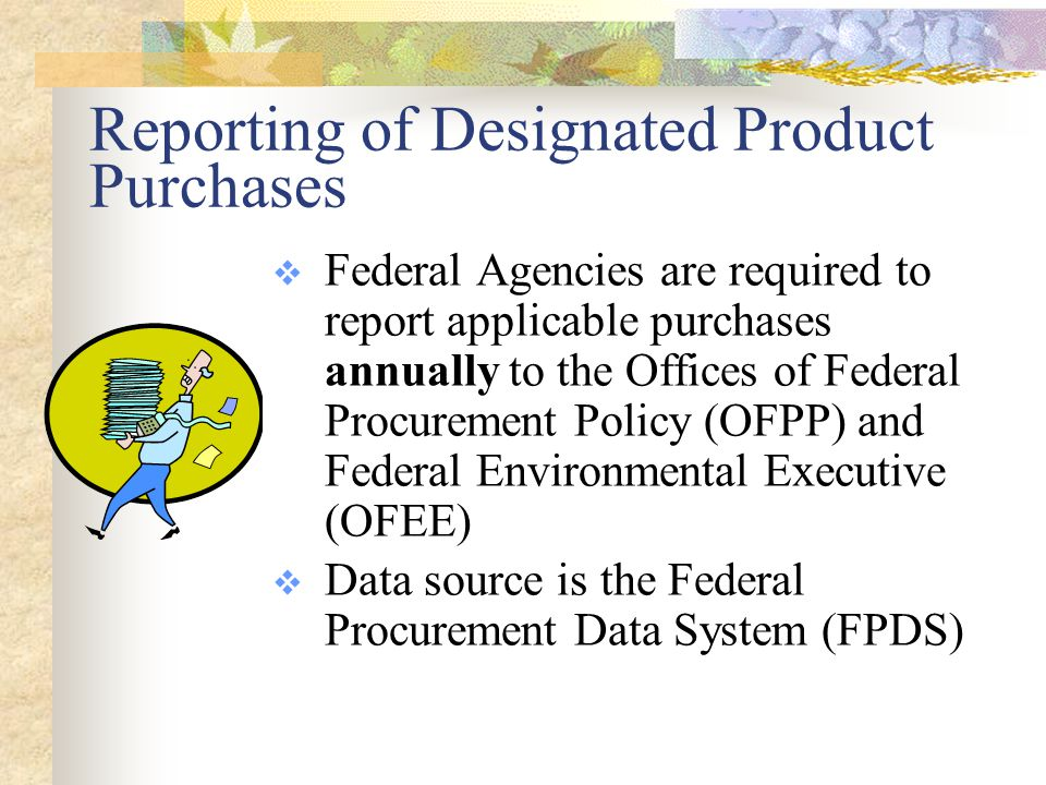 Reporting of Designated Product Purchases  Federal Agencies are required to report applicable purchases annually to the Offices of Federal Procurement Policy (OFPP) and Federal Environmental Executive (OFEE)  Data source is the Federal Procurement Data System (FPDS)
