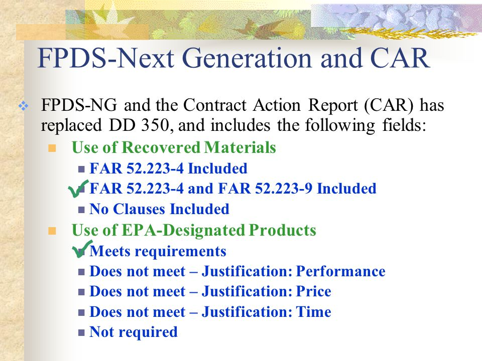 FPDS-Next Generation and CAR  FPDS-NG and the Contract Action Report (CAR) has replaced DD 350, and includes the following fields: Use of Recovered Materials FAR 52.223-4 Included FAR 52.223-4 and FAR 52.223-9 Included No Clauses Included Use of EPA-Designated Products Meets requirements Does not meet – Justification: Performance Does not meet – Justification: Price Does not meet – Justification: Time Not required