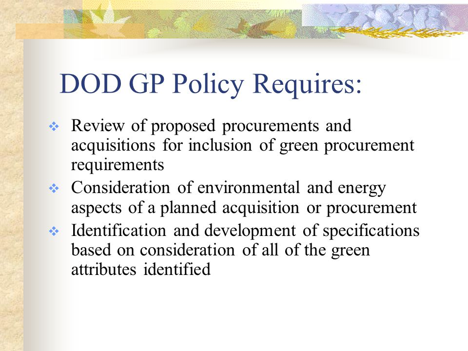 DOD GP Policy Requires:  Review of proposed procurements and acquisitions for inclusion of green procurement requirements  Consideration of environmental and energy aspects of a planned acquisition or procurement  Identification and development of specifications based on consideration of all of the green attributes identified
