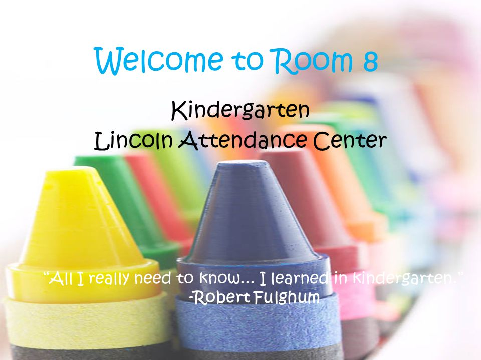 Welcome to Room 8 Kindergarten Lincoln Attendance Center All I really need to know...