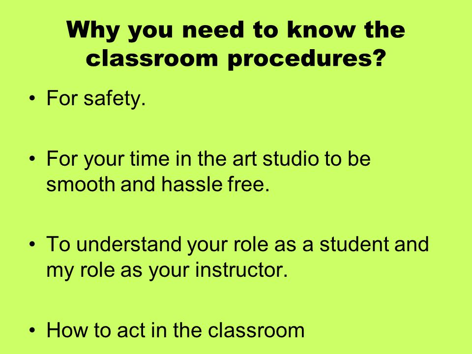 Why you need to know the classroom procedures? For safety. For your time in the art studio to be smooth and hassle free. To understand your role as a