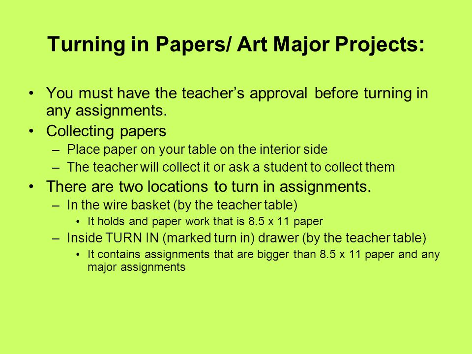 Turning in Papers/ Art Major Projects: You must have the teacher's approval before turning in any assignments. Collecting papers –Place paper on your