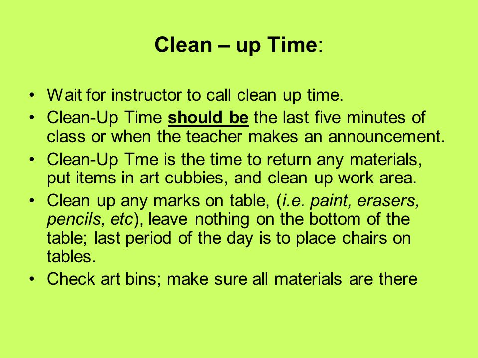 Clean – up Time: Wait for instructor to call clean up time. Clean-Up Time should be the last five minutes of class or when the teacher makes an announ