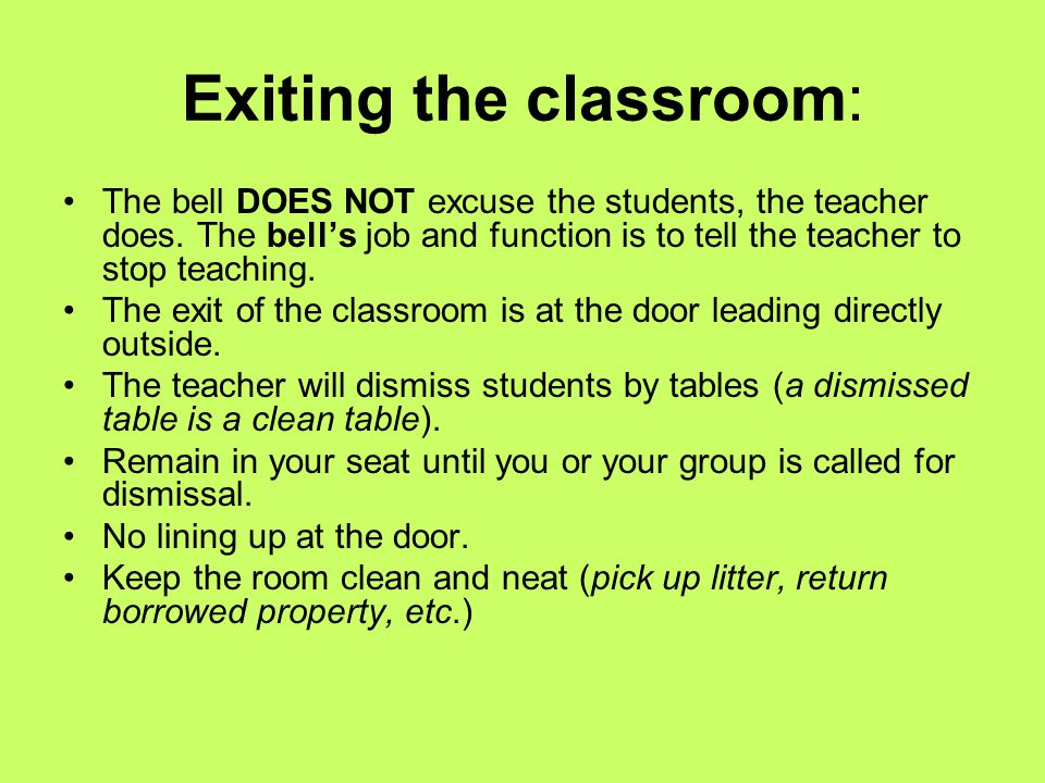 Exiting the classroom: The bell DOES NOT excuse the students, the teacher does. The bell's job and function is to tell the teacher to stop teaching. T