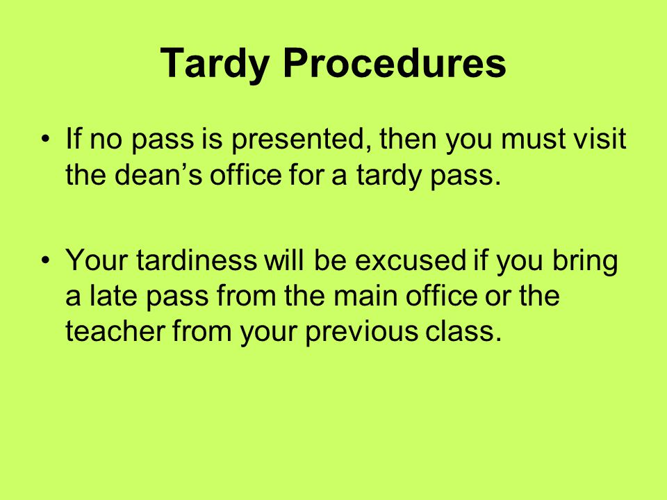 Tardy Procedures If no pass is presented, then you must visit the dean's office for a tardy pass. Your tardiness will be excused if you bring a late p