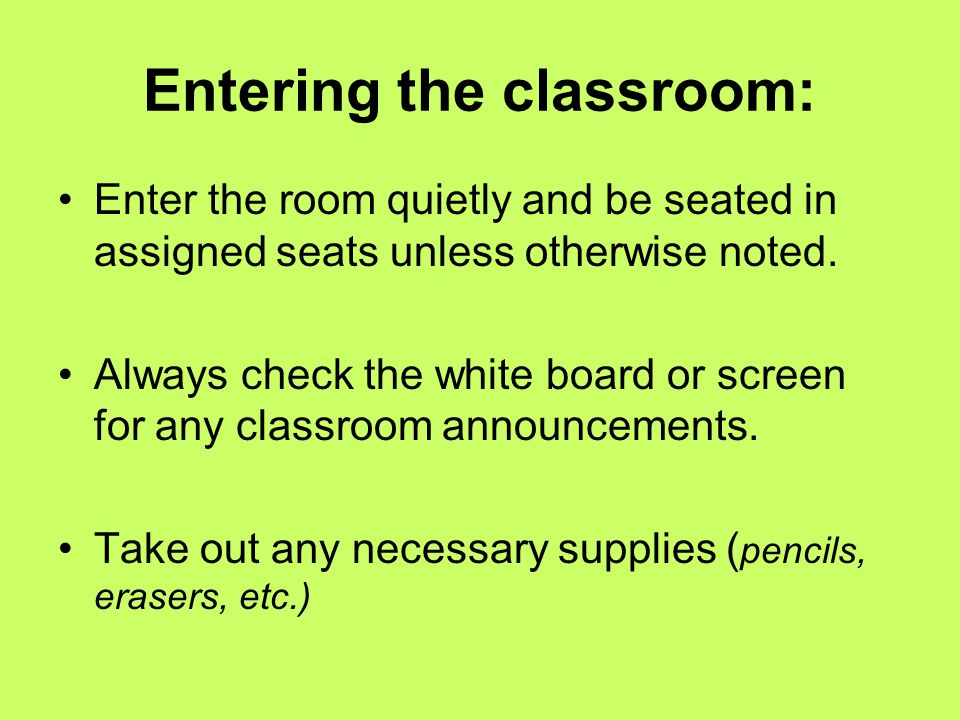 Entering the classroom: Enter the room quietly and be seated in assigned seats unless otherwise noted. Always check the white board or screen for any