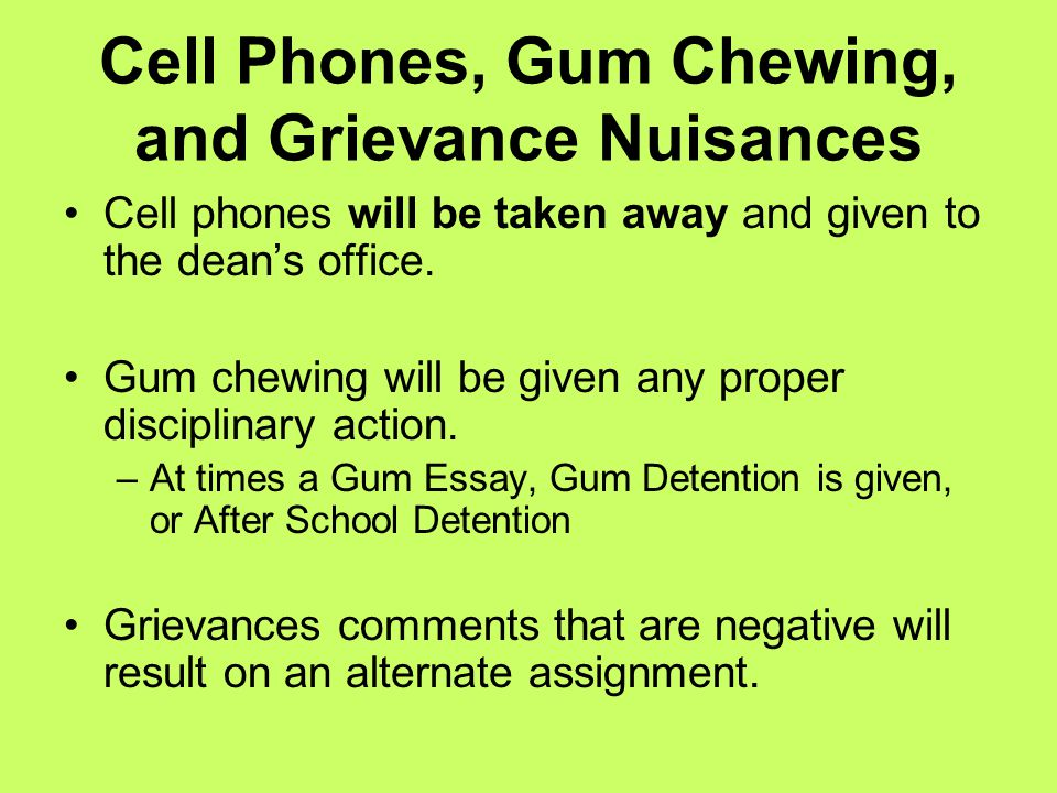 Cell Phones, Gum Chewing, and Grievance Nuisances Cell phones will be taken away and given to the dean's office. Gum chewing will be given any proper