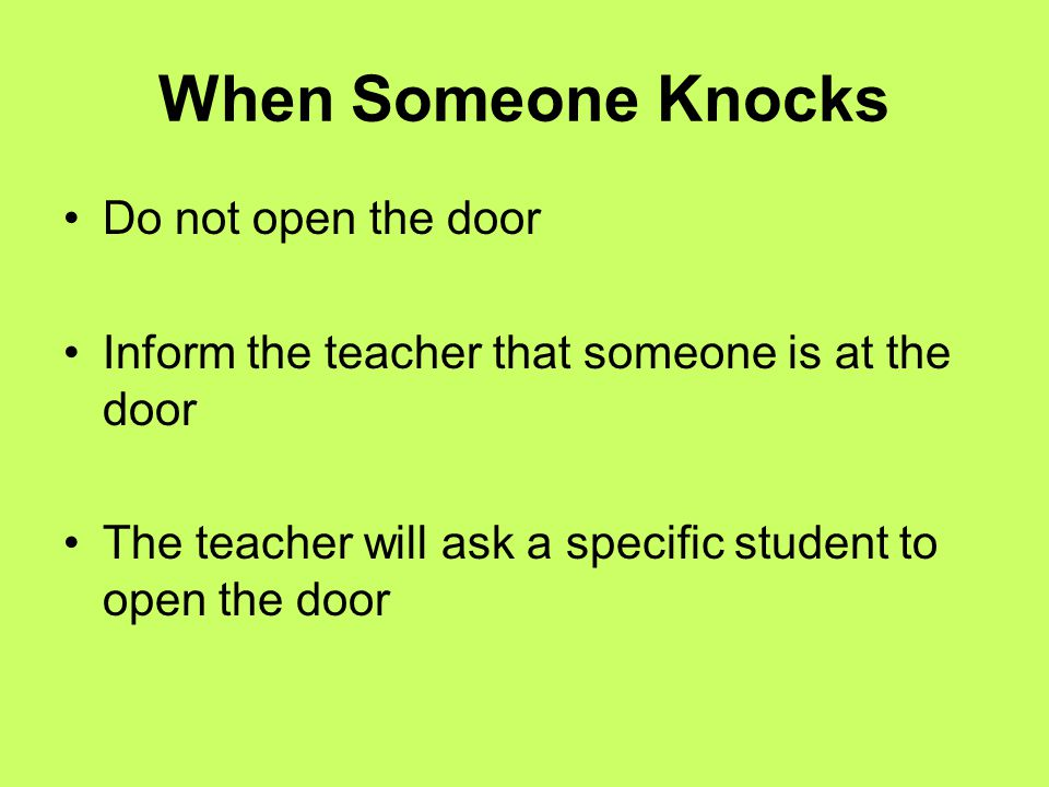 When Someone Knocks Do not open the door Inform the teacher that someone is at the door The teacher will ask a specific student to open the door