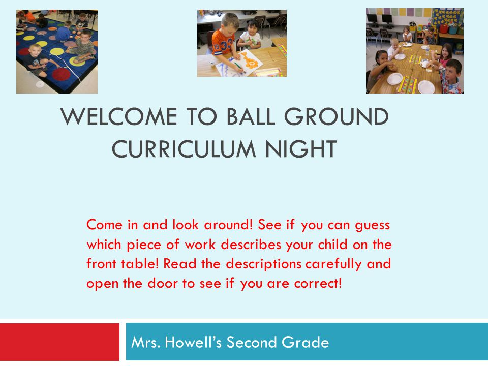 WELCOME TO BALL GROUND CURRICULUM NIGHT Mrs. Howell's Second Grade Come in and look around.