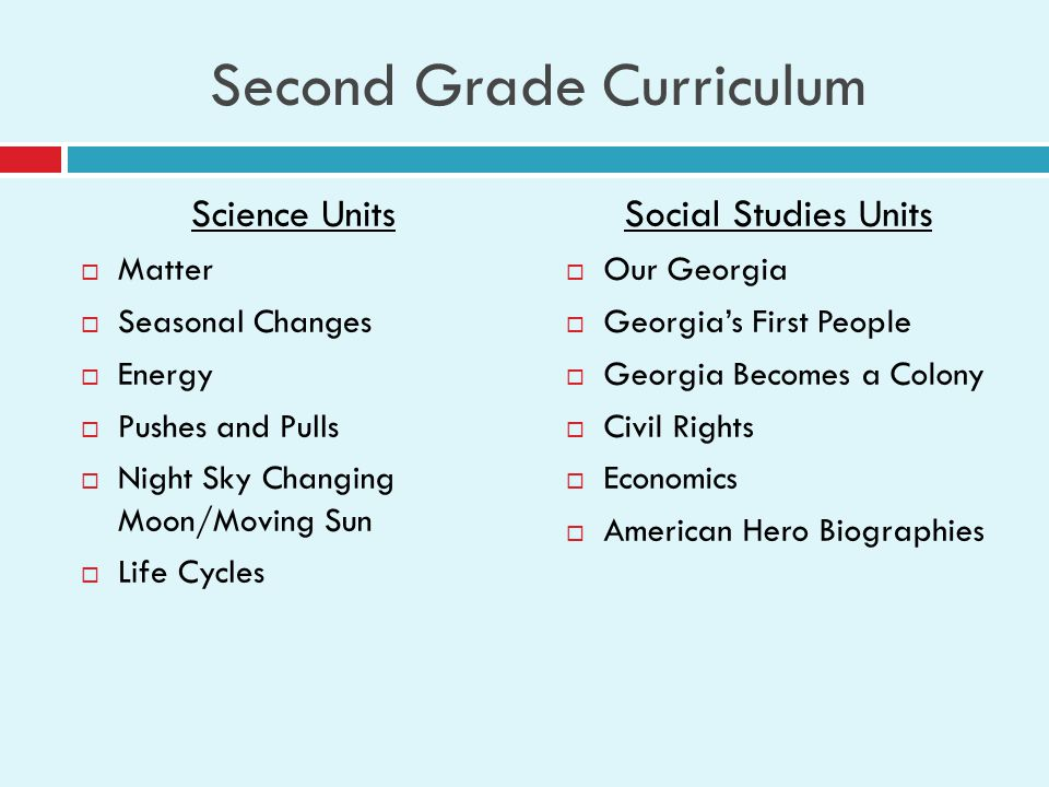 Second Grade Curriculum Science Units  Matter  Seasonal Changes  Energy  Pushes and Pulls  Night Sky Changing Moon/Moving Sun  Life Cycles Social Studies Units  Our Georgia  Georgia's First People  Georgia Becomes a Colony  Civil Rights  Economics  American Hero Biographies