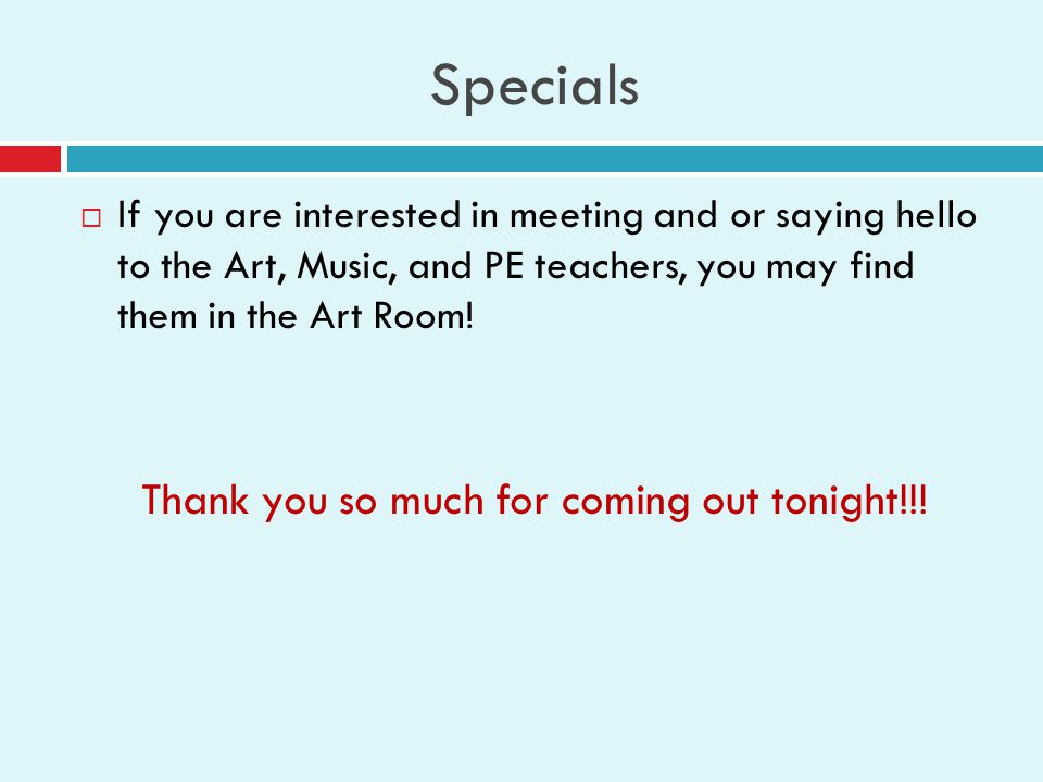 Specials  If you are interested in meeting and or saying hello to the Art, Music, and PE teachers, you may find them in the Art Room.