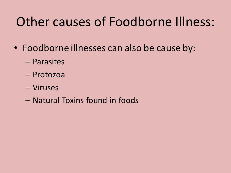 Other causes of Foodborne Illness: Foodborne illnesses can also be cause by: – Parasites – Protozoa – Viruses – Natural Toxins found in foods
