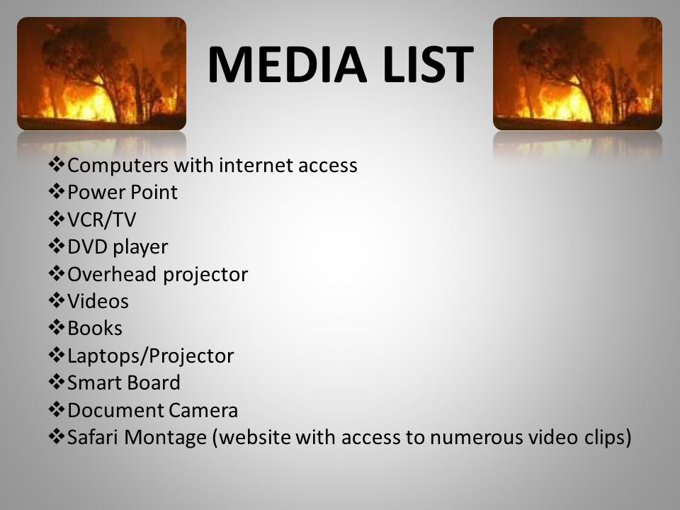 MEDIA LIST  Computers with internet access  Power Point  VCR/TV  DVD player  Overhead projector  Videos  Books  Laptops/Projector  Smart Board  Document Camera  Safari Montage (website with access to numerous video clips)