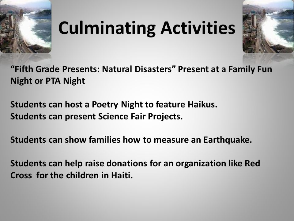Culminating Activities Fifth Grade Presents: Natural Disasters Present at a Family Fun Night or PTA Night Students can host a Poetry Night to feature Haikus.