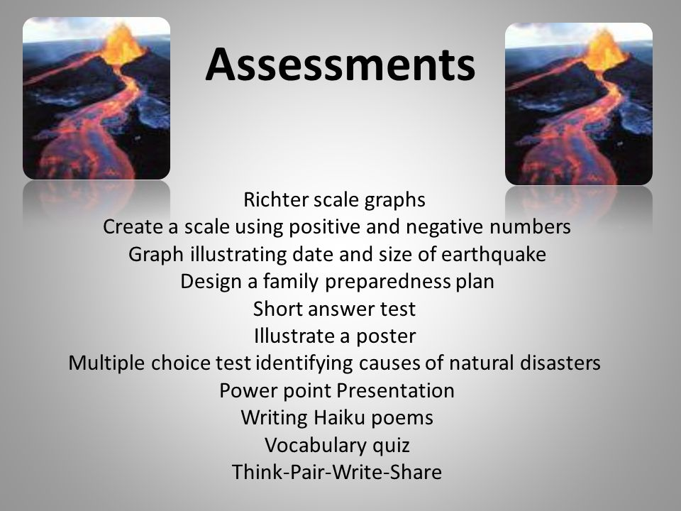 Assessments Richter scale graphs Create a scale using positive and negative numbers Graph illustrating date and size of earthquake Design a family preparedness plan Short answer test Illustrate a poster Multiple choice test identifying causes of natural disasters Power point Presentation Writing Haiku poems Vocabulary quiz Think-Pair-Write-Share