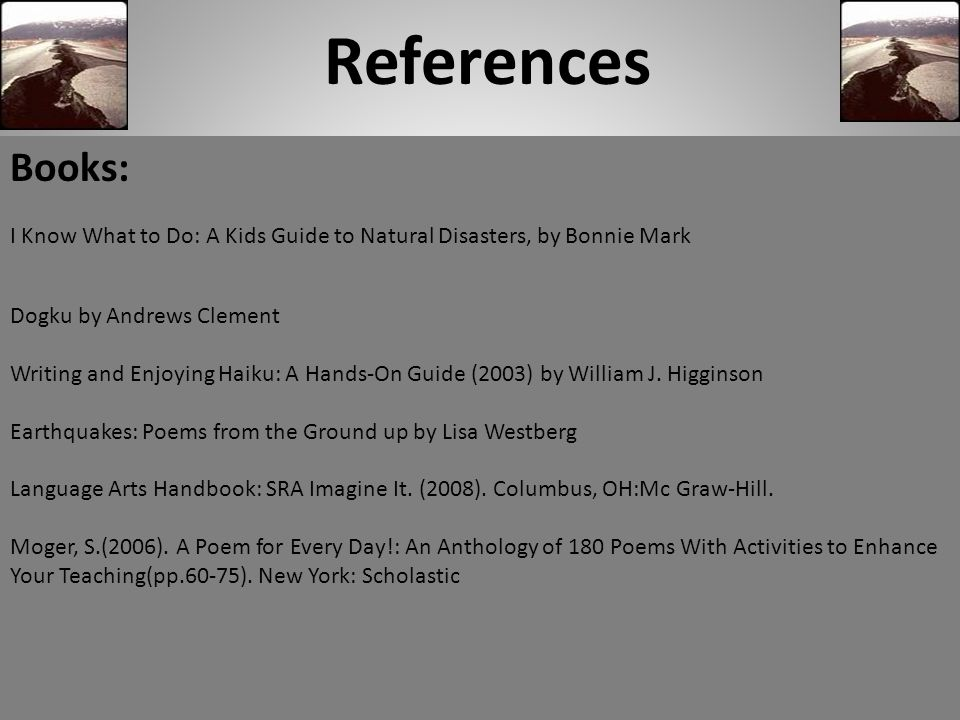 References Books: I Know What to Do: A Kids Guide to Natural Disasters, by Bonnie Mark Dogku by Andrews Clement Writing and Enjoying Haiku: A Hands-On Guide (2003) by William J.