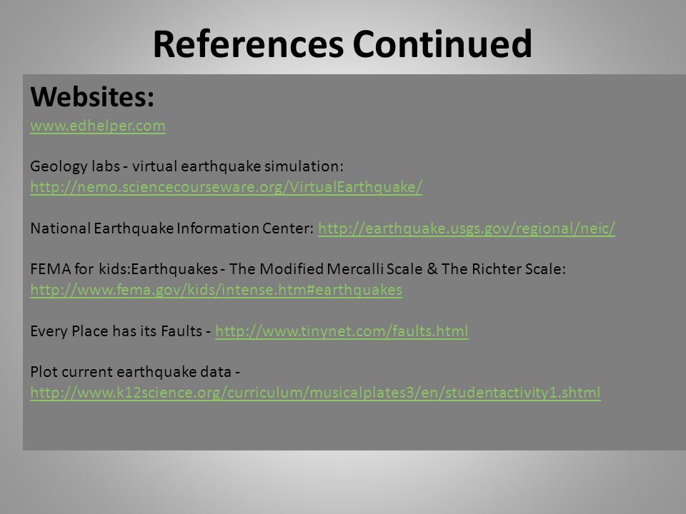 References Continued Websites: www.edhelper.com www.edhelper.com Geology labs - virtual earthquake simulation: http://nemo.sciencecourseware.org/VirtualEarthquake/ http://nemo.sciencecourseware.org/VirtualEarthquake/ National Earthquake Information Center: http://earthquake.usgs.gov/regional/neic/http://earthquake.usgs.gov/regional/neic/ FEMA for kids:Earthquakes - The Modified Mercalli Scale & The Richter Scale: http://www.fema.gov/kids/intense.htm#earthquakes http://www.fema.gov/kids/intense.htm#earthquakes Every Place has its Faults - http://www.tinynet.com/faults.htmlhttp://www.tinynet.com/faults.html Plot current earthquake data - http://www.k12science.org/curriculum/musicalplates3/en/studentactivity1.shtml http://www.k12science.org/curriculum/musicalplates3/en/studentactivity1.shtml