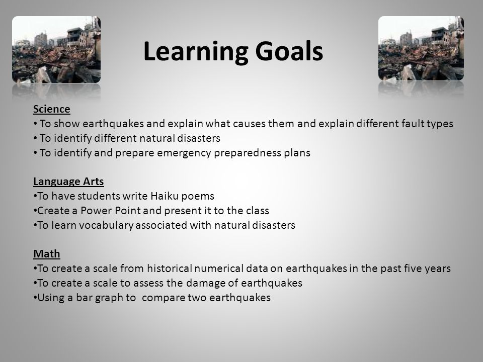 Learning Goals Science To show earthquakes and explain what causes them and explain different fault types To identify different natural disasters To identify and prepare emergency preparedness plans Language Arts To have students write Haiku poems Create a Power Point and present it to the class To learn vocabulary associated with natural disasters Math To create a scale from historical numerical data on earthquakes in the past five years To create a scale to assess the damage of earthquakes Using a bar graph to compare two earthquakes