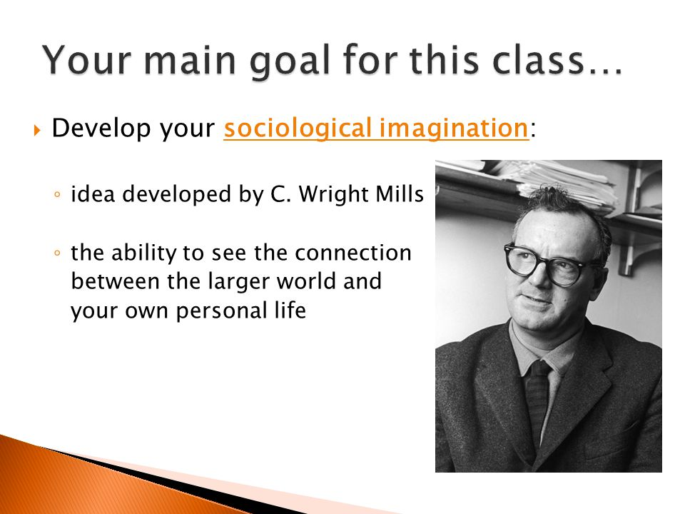  Develop your sociological imagination: ◦ idea developed by C. Wright Mills ◦ the ability to see the connection between the larger world and your own