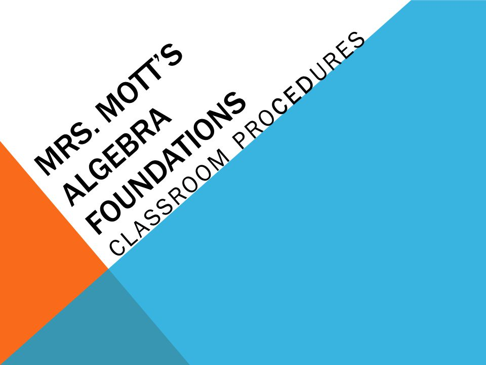 MRS. MOTT'S ALGEBRA FOUNDATIONS CLASSROOM PROCEDURES