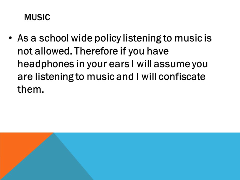 MUSIC As a school wide policy listening to music is not allowed.