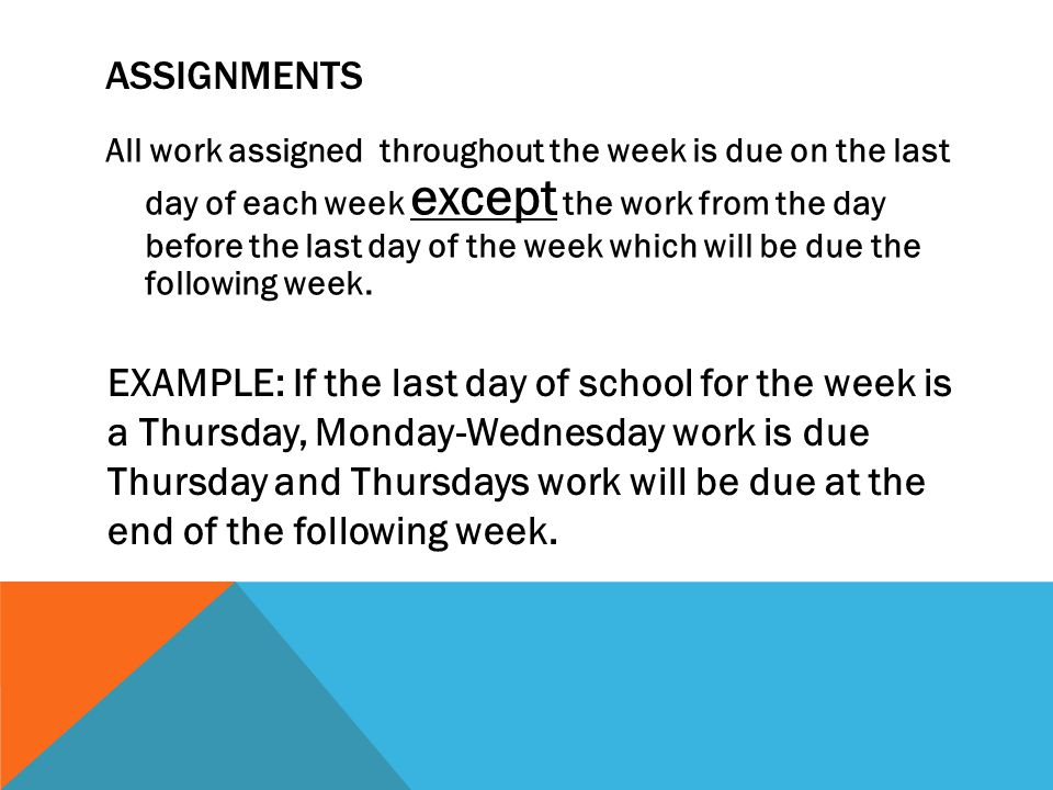 ASSIGNMENTS All work assigned throughout the week is due on the last day of each week except the work from the day before the last day of the week which will be due the following week.
