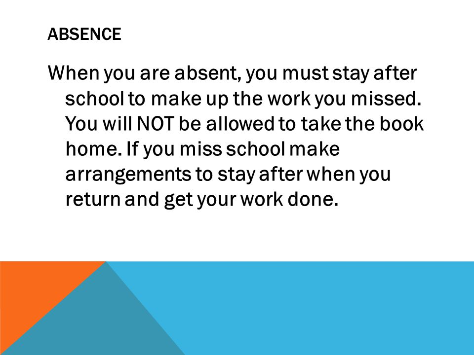 ABSENCE When you are absent, you must stay after school to make up the work you missed.