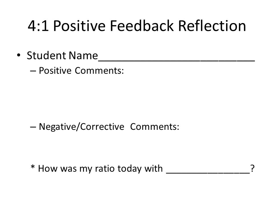 4:1 Positive Feedback Reflection Student Name__________________________ – Positive Comments: – Negative/Corrective Comments: * How was my ratio today