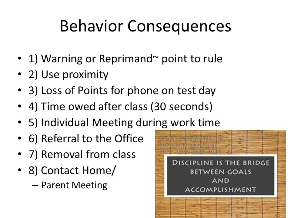Behavior Consequences 1) Warning or Reprimand~ point to rule 2) Use proximity 3) Loss of Points for phone on test day 4) Time owed after class (30 sec