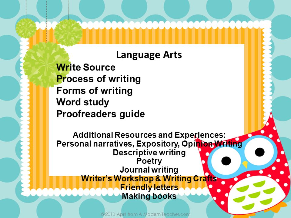 Language Arts Write Source Process of writing Forms of writing Word study Proofreaders guide Additional Resources and Experiences: Personal narratives, Expository, Opinion Writing Descriptive writing Poetry Journal writing Writer's Workshop & Writing Crafts Friendly letters Making books