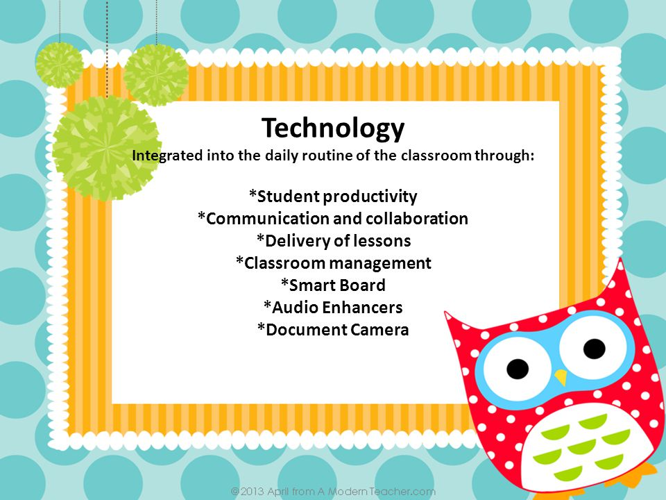 Technology Integrated into the daily routine of the classroom through: *Student productivity *Communication and collaboration *Delivery of lessons *Classroom management *Smart Board *Audio Enhancers *Document Camera