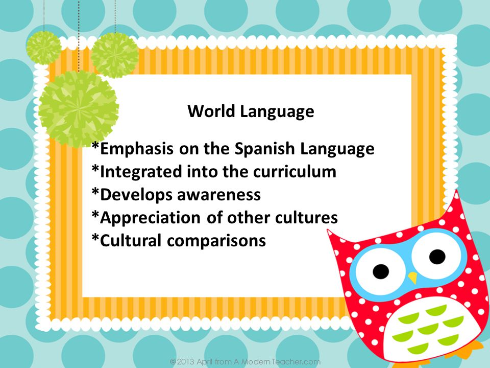 World Language *Emphasis on the Spanish Language *Integrated into the curriculum *Develops awareness *Appreciation of other cultures *Cultural comparisons