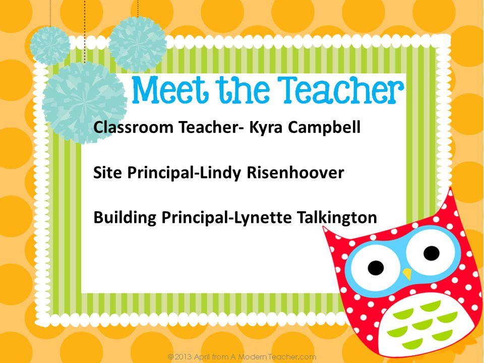 Classroom Teacher- Kyra Campbell Site Principal-Lindy Risenhoover Building Principal-Lynette Talkington