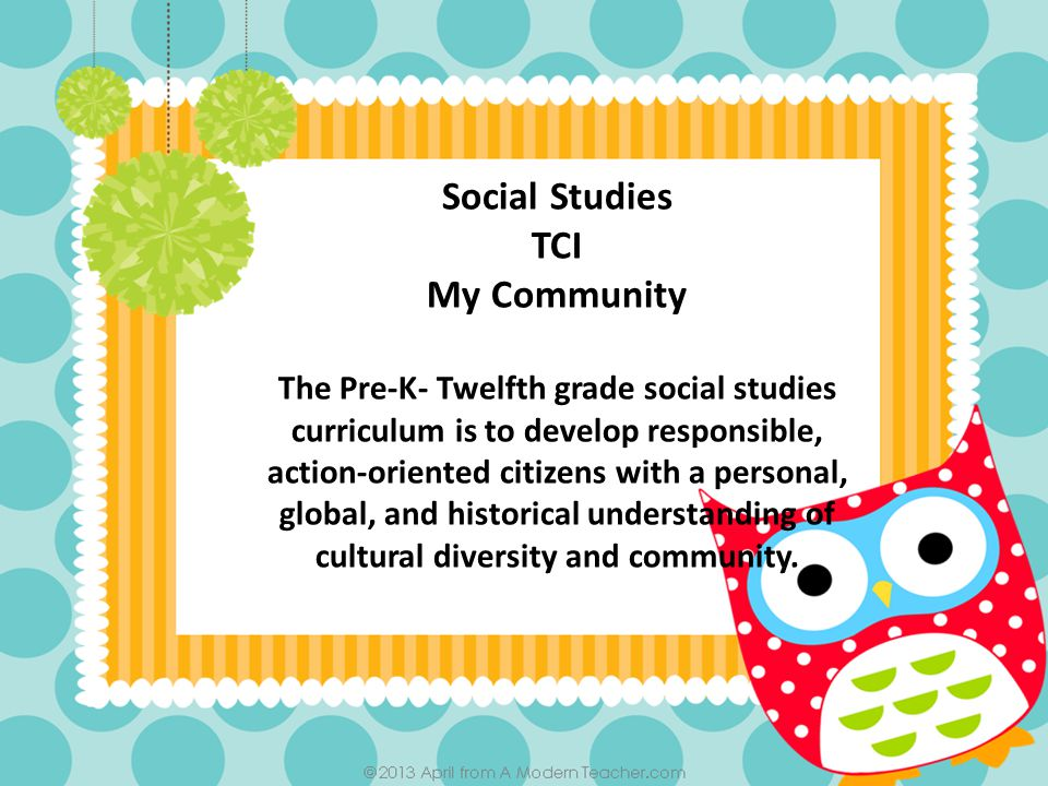 Social Studies TCI My Community The Pre-K- Twelfth grade social studies curriculum is to develop responsible, action-oriented citizens with a personal, global, and historical understanding of cultural diversity and community.