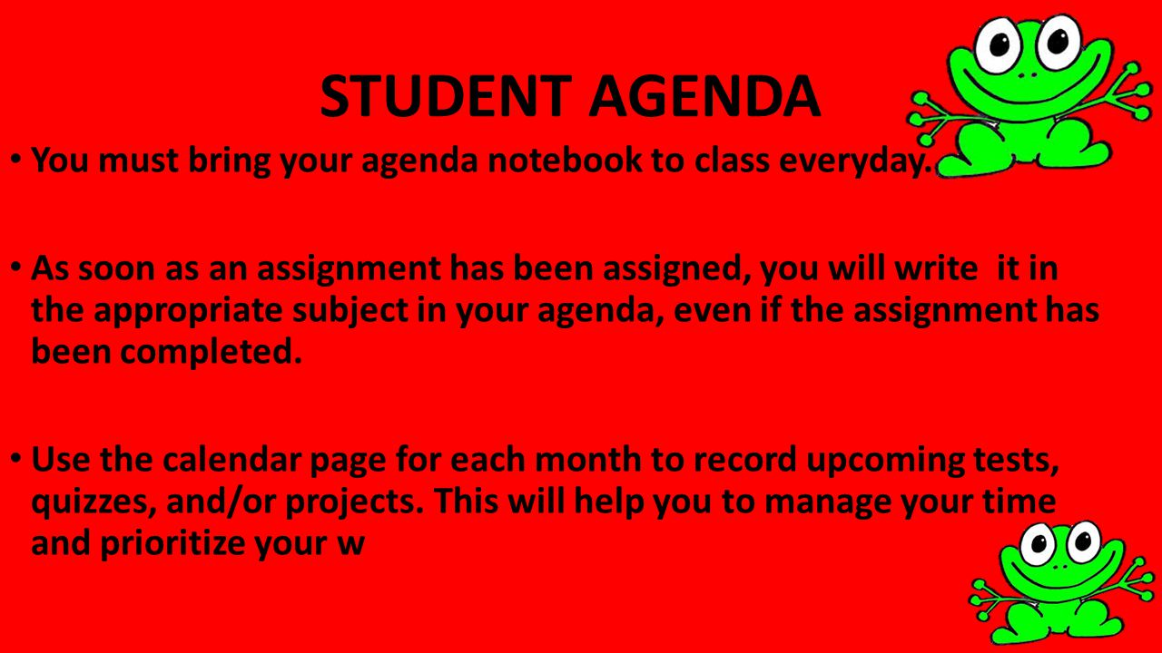 STUDENT AGENDA You must bring your agenda notebook to class everyday. As soon as an assignment has been assigned, you will write it in the appropriate