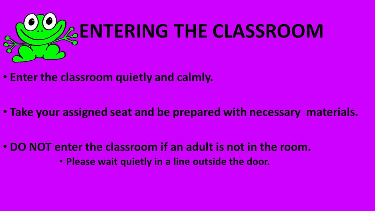 ENTERING THE CLASSROOM Enter the classroom quietly and calmly.