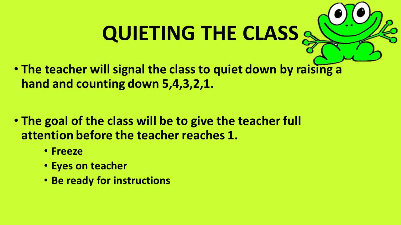 QUIETING THE CLASS The teacher will signal the class to quiet down by raising a hand and counting down 5,4,3,2,1. The goal of the class will be to giv