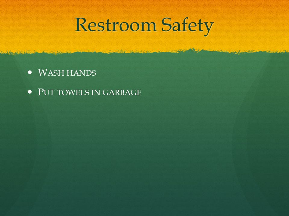 Restroom Safety W ASH HANDS P UT TOWELS IN GARBAGE