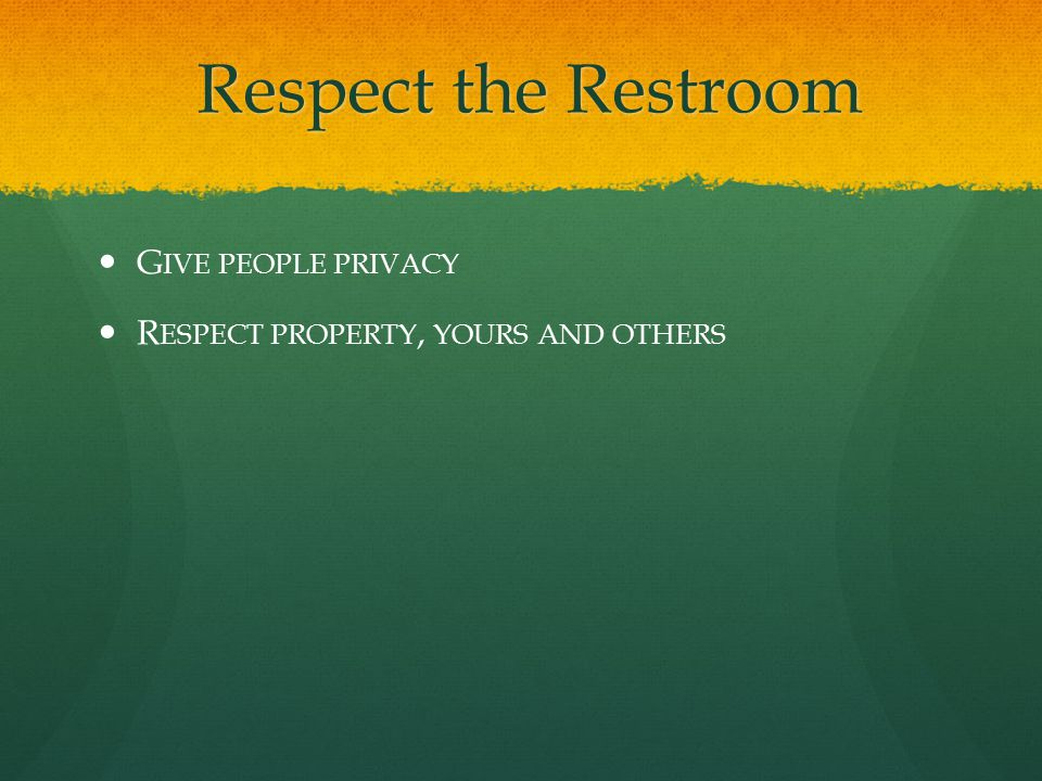 Respect the Restroom Respect the Restroom G IVE PEOPLE PRIVACY R ESPECT PROPERTY, YOURS AND OTHERS