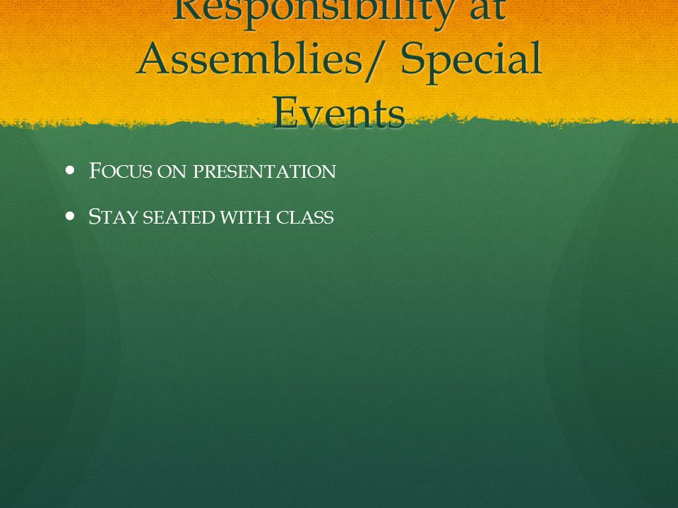 Responsibility at Assemblies/ Special Events F OCUS ON PRESENTATION S TAY SEATED WITH CLASS