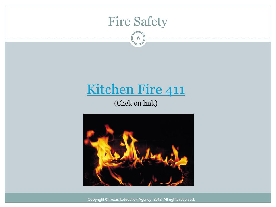 Fire Safety Copyright © Texas Education Agency, 2012. All rights reserved. Kitchen Fire 411 (Click on link) 6