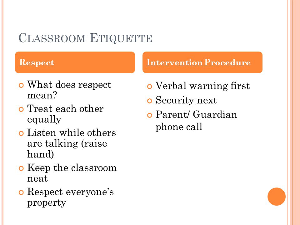 C LASSROOM E TIQUETTE What does respect mean? Treat each other equally Listen while others are talking (raise hand) Keep the classroom neat Respect ev