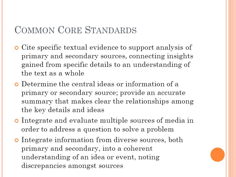 C OMMON C ORE S TANDARDS Cite specific textual evidence to support analysis of primary and secondary sources, connecting insights gained from specific details to an understanding of the text as a whole Determine the central ideas or information of a primary or secondary source; provide an accurate summary that makes clear the relationships among the key details and ideas Integrate and evaluate multiple sources of media in order to address a question to solve a problem Integrate information from diverse sources, both primary and secondary, into a coherent understanding of an idea or event, noting discrepancies amongst sources