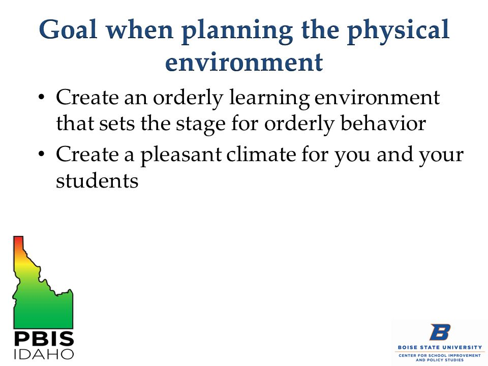 Create an orderly learning environment that sets the stage for orderly behavior Create a pleasant climate for you and your students