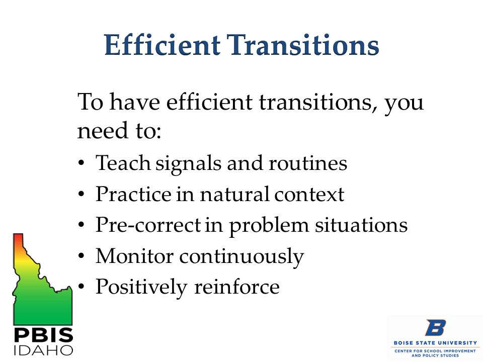 To have efficient transitions, you need to: Teach signals and routines Practice in natural context Pre-correct in problem situations Monitor continuou