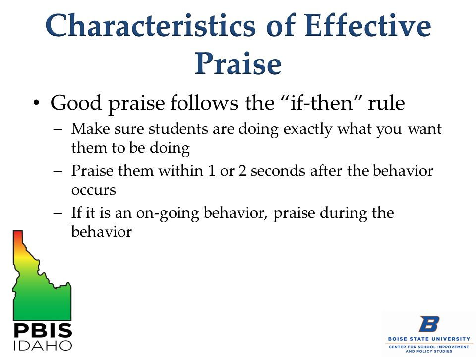 "Good praise follows the ""if-then"" rule – Make sure students are doing exactly what you want them to be doing – Praise them within 1 or 2 seconds after"