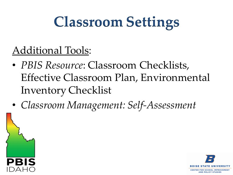 Additional Tools: PBIS Resource: Classroom Checklists, Effective Classroom Plan, Environmental Inventory Checklist Classroom Management: Self-Assessme